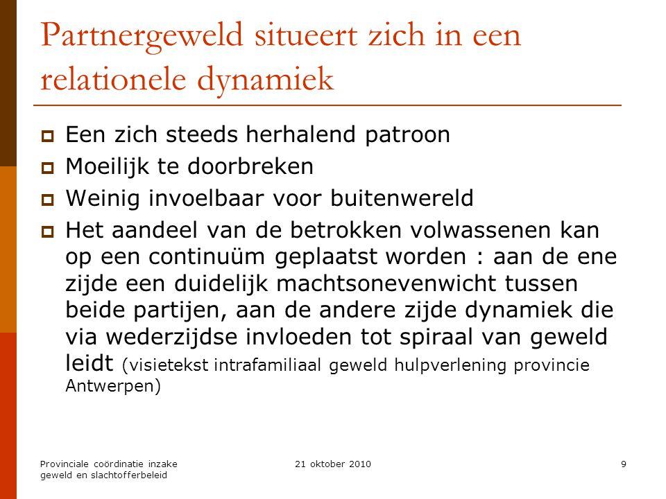 Provinciale coördinatie inzake geweld en slachtofferbeleid 21 oktober 20109 Partnergeweld situeert zich in een relationele dynamiek  Een zich steeds