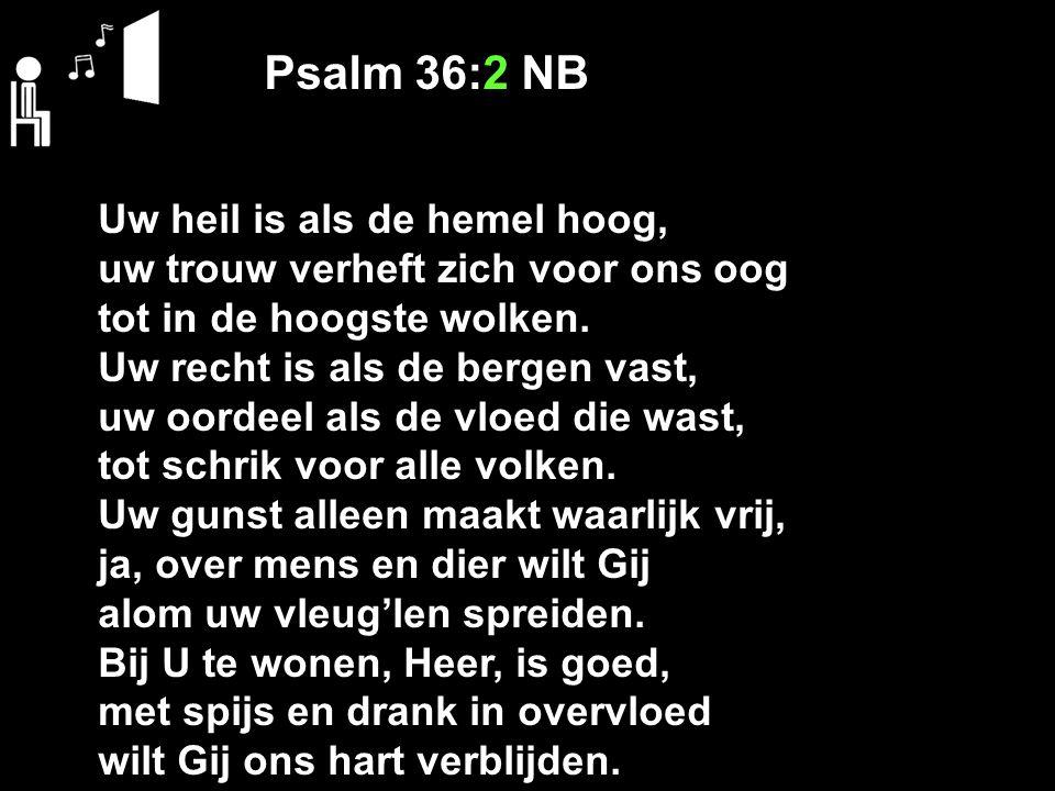 Psalm 36:2 NB Uw heil is als de hemel hoog, uw trouw verheft zich voor ons oog tot in de hoogste wolken. Uw recht is als de bergen vast, uw oordeel al