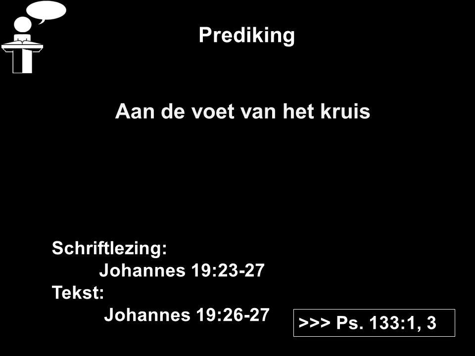 Prediking Aan de voet van het kruis >>> Ps. 133:1, 3 Schriftlezing: Johannes 19:23-27 Tekst: Johannes 19:26-27