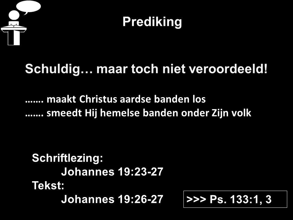 Prediking Schuldig… maar toch niet veroordeeld! ……. maakt Christus aardse banden los ……. smeedt Hij hemelse banden onder Zijn volk >>> Ps. 133:1, 3 Sc