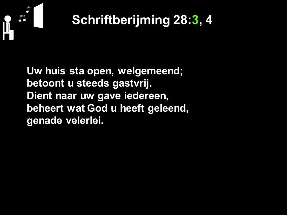 Schriftberijming 28:3, 4 Uw huis sta open, welgemeend; betoont u steeds gastvrij. Dient naar uw gave iedereen, beheert wat God u heeft geleend, genade