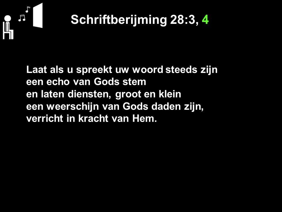 Schriftberijming 28:3, 4 Laat als u spreekt uw woord steeds zijn een echo van Gods stem en laten diensten, groot en klein een weerschijn van Gods dade