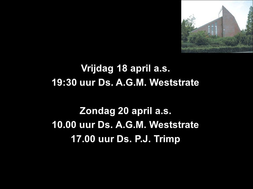 Vrijdag 18 april a.s. 19:30 uur Ds. A.G.M. Weststrate Zondag 20 april a.s. 10.00 uur Ds. A.G.M. Weststrate 17.00 uur Ds. P.J. Trimp