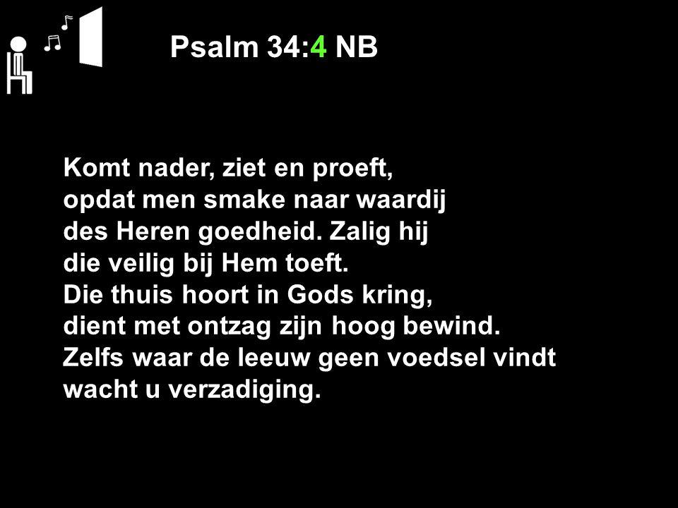 Psalm 34:4 NB Komt nader, ziet en proeft, opdat men smake naar waardij des Heren goedheid. Zalig hij die veilig bij Hem toeft. Die thuis hoort in Gods