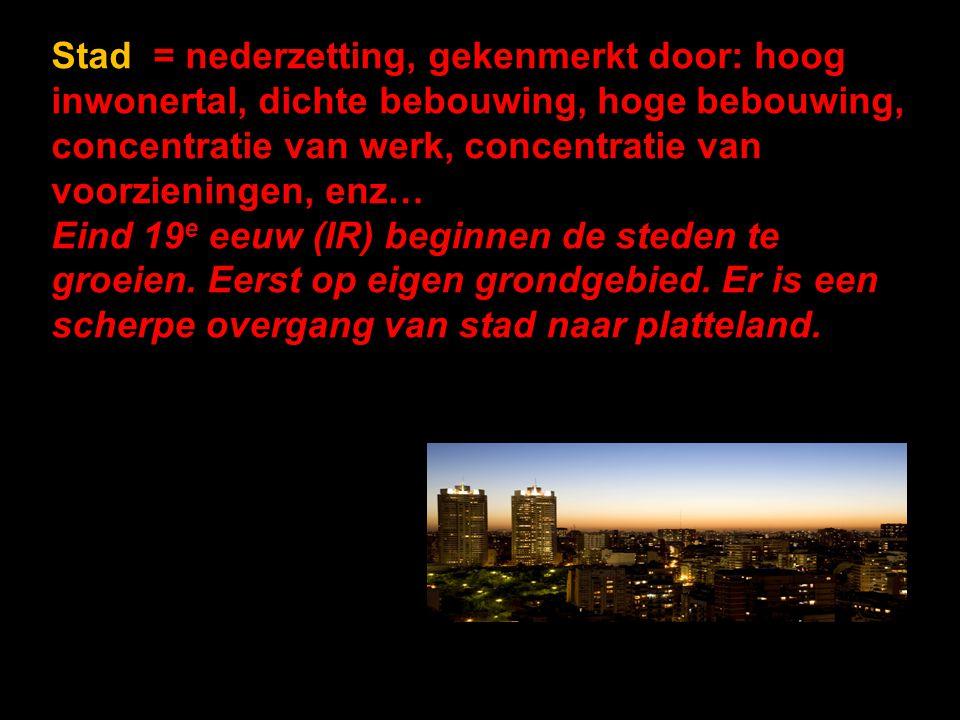 Stad = nederzetting, gekenmerkt door: hoog inwonertal, dichte bebouwing, hoge bebouwing, concentratie van werk, concentratie van voorzieningen, enz… Eind 19 e eeuw (IR) beginnen de steden te groeien.