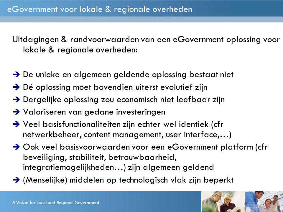 eGovernment voor lokale & regionale overheden Uitdagingen & randvoorwaarden van een eGovernment oplossing voor lokale & regionale overheden:  De unieke en algemeen geldende oplossing bestaat niet  Dé oplossing moet bovendien uiterst evolutief zijn  Dergelijke oplossing zou economisch niet leefbaar zijn  Valoriseren van gedane investeringen  Veel basisfunctionaliteiten zijn echter wel identiek (cfr netwerkbeheer, content management, user interface,…)  Ook veel basisvoorwaarden voor een eGovernment platform (cfr beveiliging, stabiliteit, betrouwbaarheid, integratiemogelijkheden…) zijn algemeen geldend  (Menselijke) middelen op technologisch vlak zijn beperkt