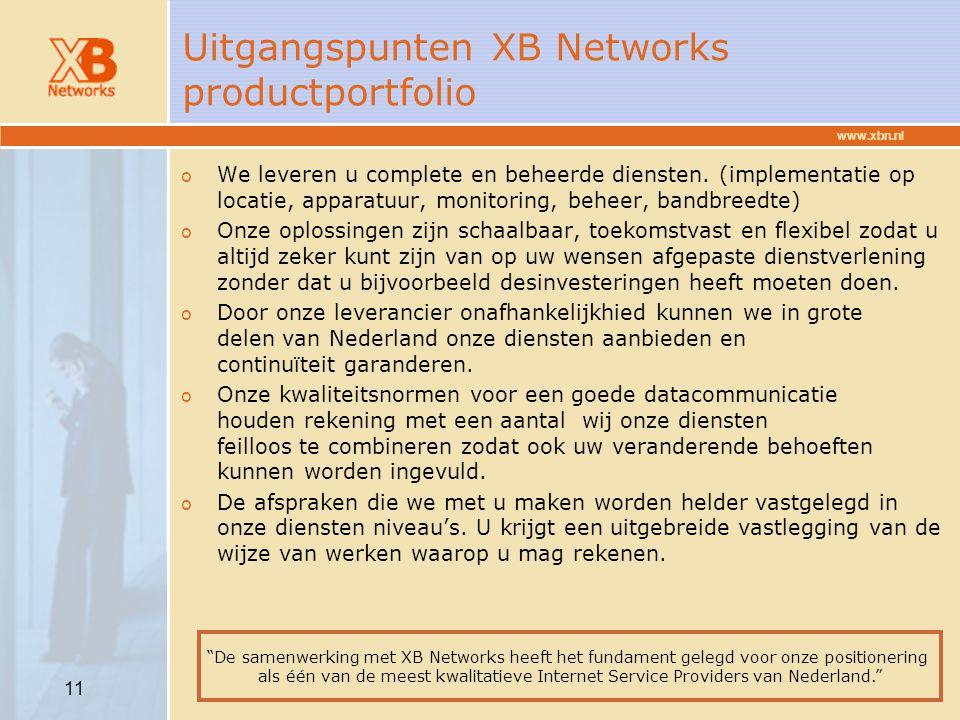 www.xbn.nl 11 Uitgangspunten XB Networks productportfolio o We leveren u complete en beheerde diensten. (implementatie op locatie, apparatuur, monitor