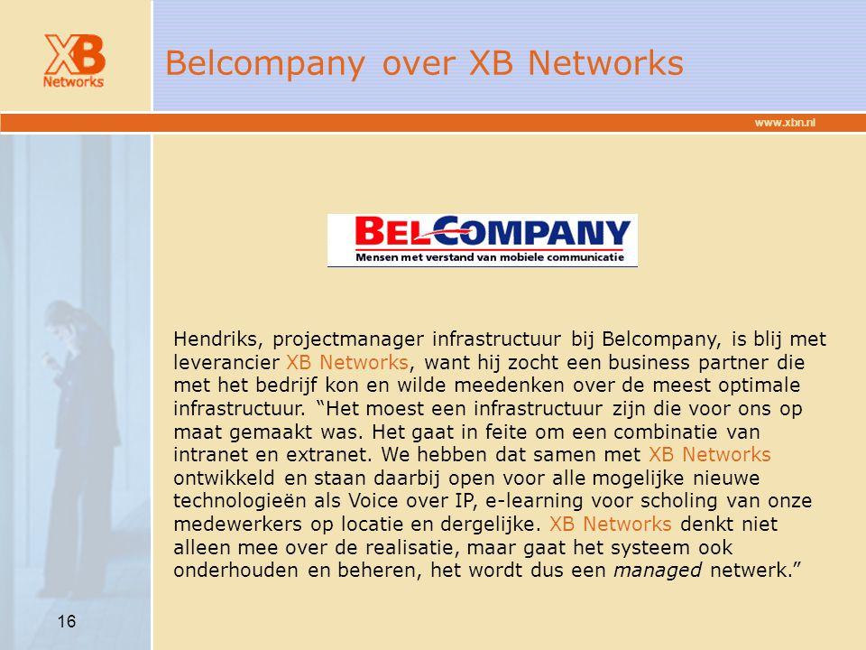 www.xbn.nl 16 Belcompany over XB Networks Hendriks, projectmanager infrastructuur bij Belcompany, is blij met leverancier XB Networks, want hij zocht