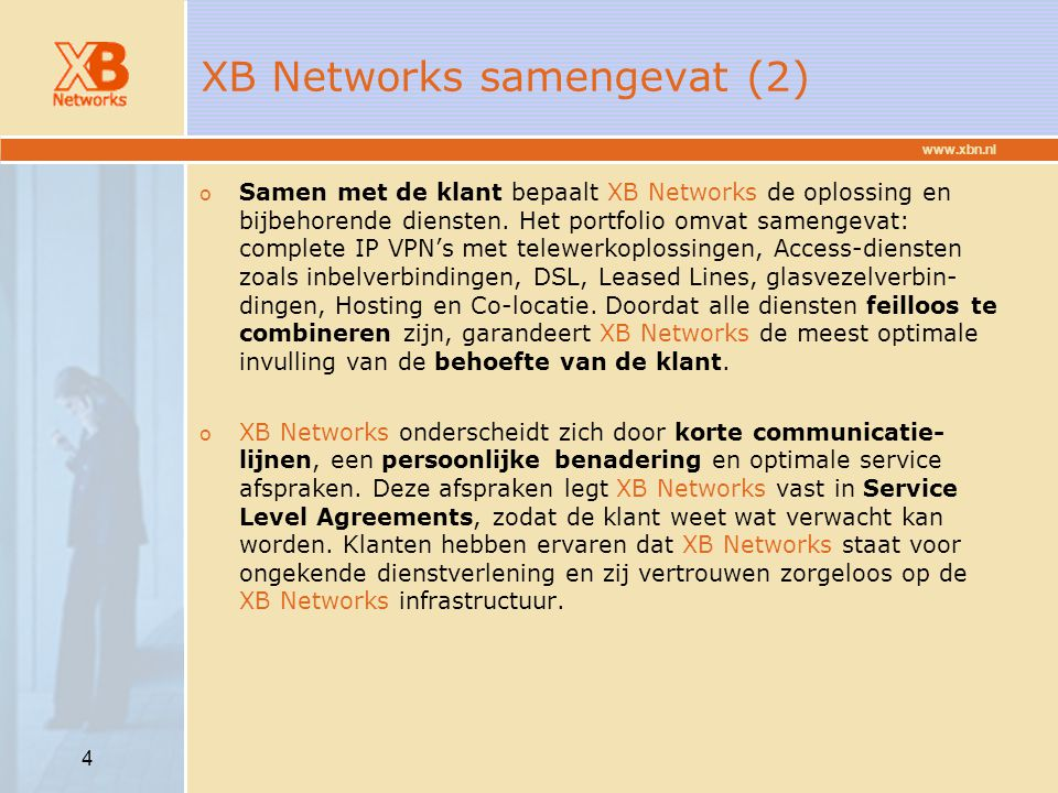 www.xbn.nl 15 Product portfolio SoHoSmallMediumLargeEnterprise International ISP Access IP Data Hosting ISDN / PSTN DIA ISDN (always on) DSL DIA VISP/Dial In Fibre / Leased line Direct Internet Access IP VP(D)N IP VPN IP Transit Dial&Mail Shared hosting Co-location Dedicated hosting Co-location Server hosting