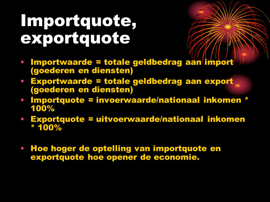 Importquote, exportquote Importwaarde = totale geldbedrag aan import (goederen en diensten) Exportwaarde = totale geldbedrag aan export (goederen en diensten) Importquote = invoerwaarde/nationaal inkomen * 100% Exportquote = uitvoerwaarde/nationaal inkomen * 100% Hoe hoger de optelling van importquote en exportquote hoe opener de economie.