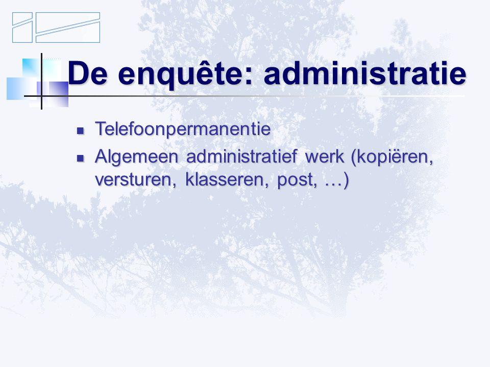 De enquête: administratie Telefoonpermanentie Telefoonpermanentie Algemeen administratief werk (kopiëren, versturen, klasseren, post, …) Algemeen administratief werk (kopiëren, versturen, klasseren, post, …)
