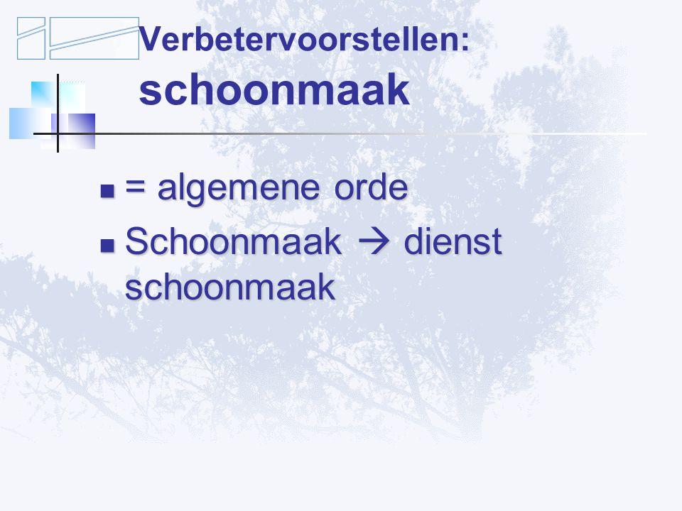 Verbetervoorstellen: schoonmaak = algemene orde = algemene orde Schoonmaak  dienst schoonmaak Schoonmaak  dienst schoonmaak
