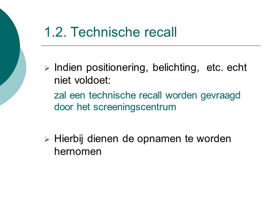 1.2. Technische recall  Indien positionering, belichting, etc. echt niet voldoet: zal een technische recall worden gevraagd door het screeningscentru
