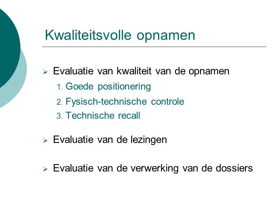 Kwaliteitsvolle opnamen  Evaluatie van kwaliteit van de opnamen 1. Goede positionering 2. Fysisch-technische controle 3. Technische recall  Evaluati