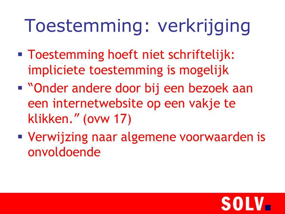 Toestemming: verkrijging  Toestemming hoeft niet schriftelijk: impliciete toestemming is mogelijk  Onder andere door bij een bezoek aan een internetwebsite op een vakje te klikken.