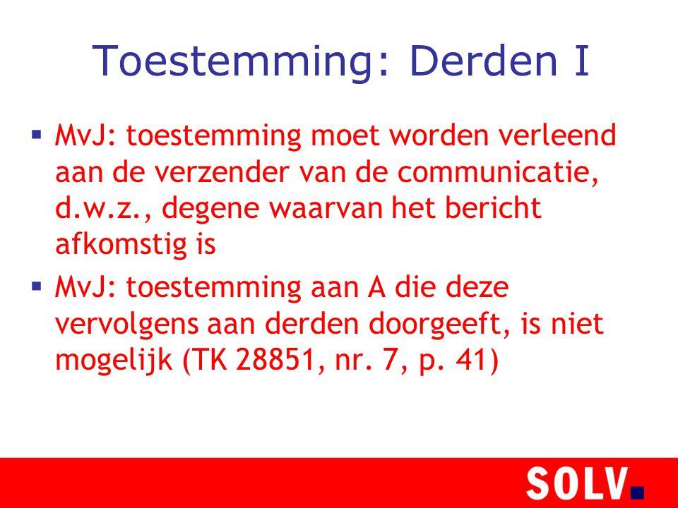 Toestemming: Derden I  MvJ: toestemming moet worden verleend aan de verzender van de communicatie, d.w.z., degene waarvan het bericht afkomstig is  MvJ: toestemming aan A die deze vervolgens aan derden doorgeeft, is niet mogelijk (TK 28851, nr.