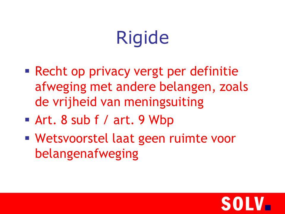 Rigide  Recht op privacy vergt per definitie afweging met andere belangen, zoals de vrijheid van meningsuiting  Art. 8 sub f / art. 9 Wbp  Wetsvoor