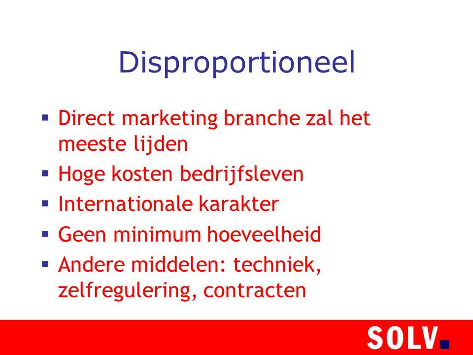 Disproportioneel  Direct marketing branche zal het meeste lijden  Hoge kosten bedrijfsleven  Internationale karakter  Geen minimum hoeveelheid  Andere middelen: techniek, zelfregulering, contracten