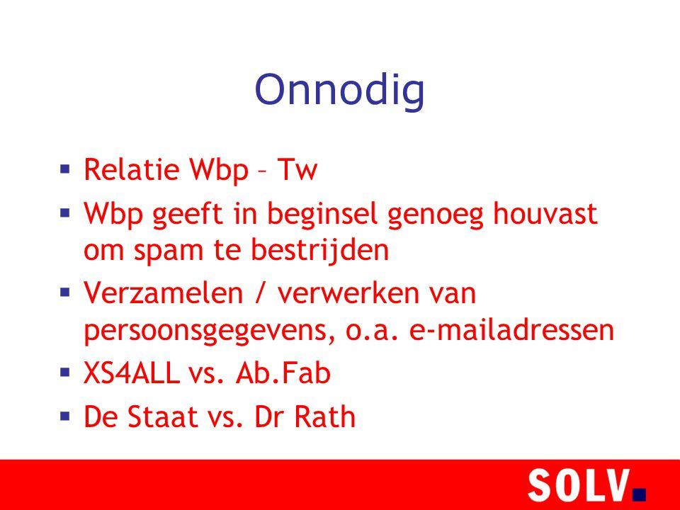 Onnodig  Relatie Wbp – Tw  Wbp geeft in beginsel genoeg houvast om spam te bestrijden  Verzamelen / verwerken van persoonsgegevens, o.a.