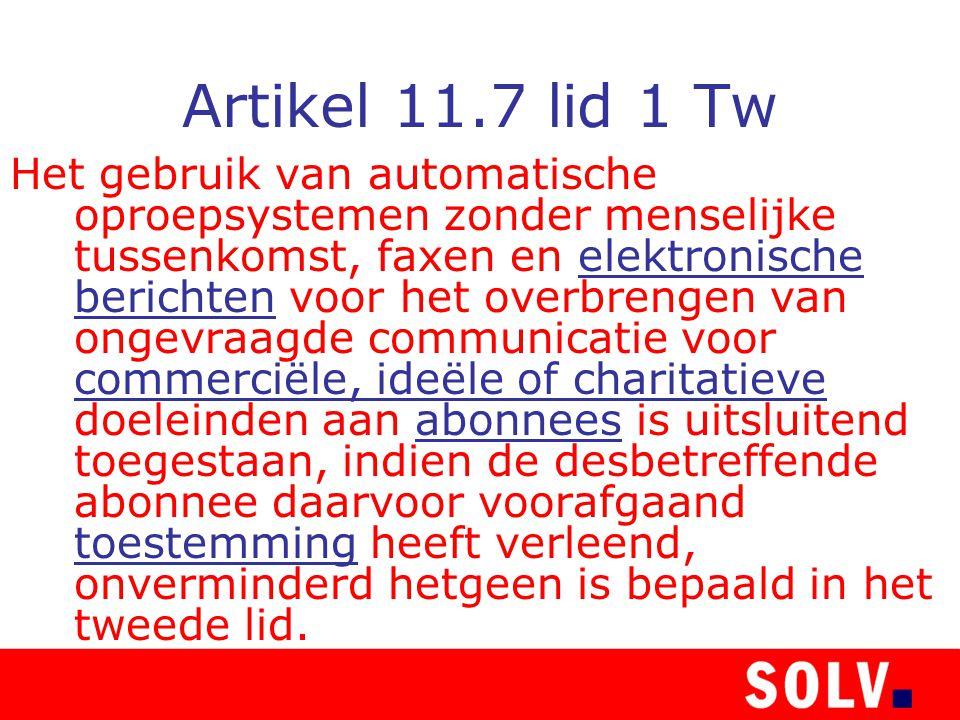 Artikel 11.7 lid 1 Tw Het gebruik van automatische oproepsystemen zonder menselijke tussenkomst, faxen en elektronische berichten voor het overbrengen van ongevraagde communicatie voor commerciële, ideële of charitatieve doeleinden aan abonnees is uitsluitend toegestaan, indien de desbetreffende abonnee daarvoor voorafgaand toestemming heeft verleend, onverminderd hetgeen is bepaald in het tweede lid.