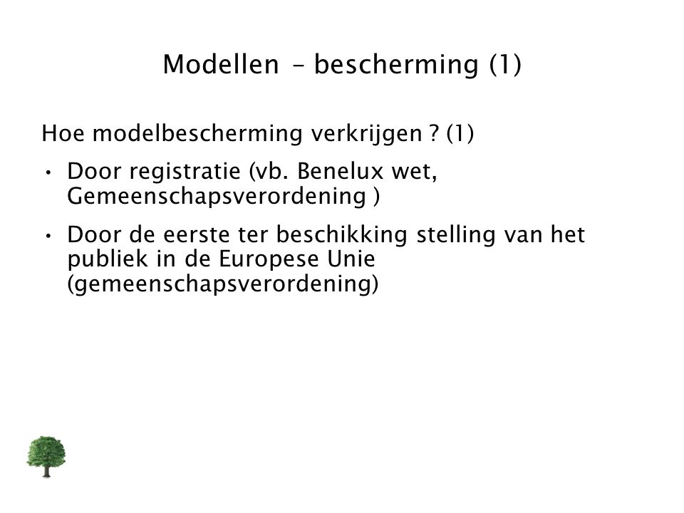 Modellen – bescherming (1) Hoe modelbescherming verkrijgen ? (1) Door registratie (vb. Benelux wet, Gemeenschapsverordening ) Door de eerste ter besch