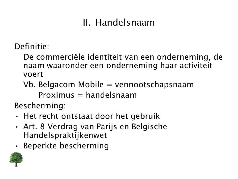 II. Handelsnaam Definitie: De commerciële identiteit van een onderneming, de naam waaronder een onderneming haar activiteit voert Vb. Belgacom Mobile