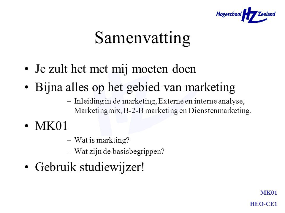 MK01 HEO-CE1 Samenvatting Je zult het met mij moeten doen Bijna alles op het gebied van marketing –Inleiding in de marketing, Externe en interne analy