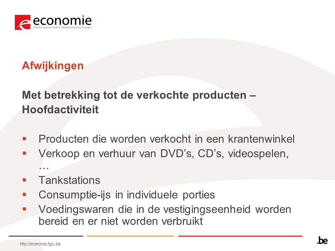 http://economie.fgov.be Afwijkingen Met betrekking tot de verkochte producten – Hoofdactiviteit  Producten die worden verkocht in een krantenwinkel 