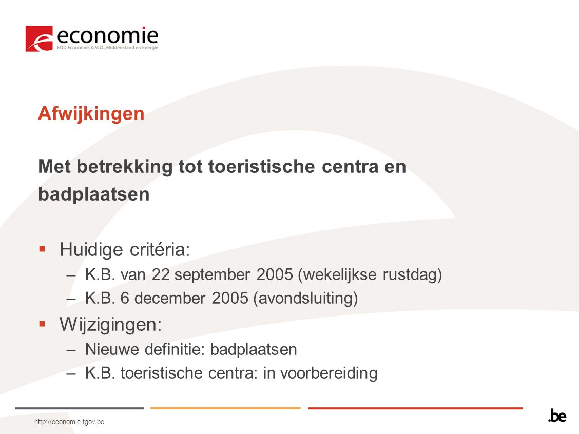 http://economie.fgov.be Afwijkingen Met betrekking tot toeristische centra en badplaatsen  Huidige critéria: –K.B. van 22 september 2005 (wekelijkse