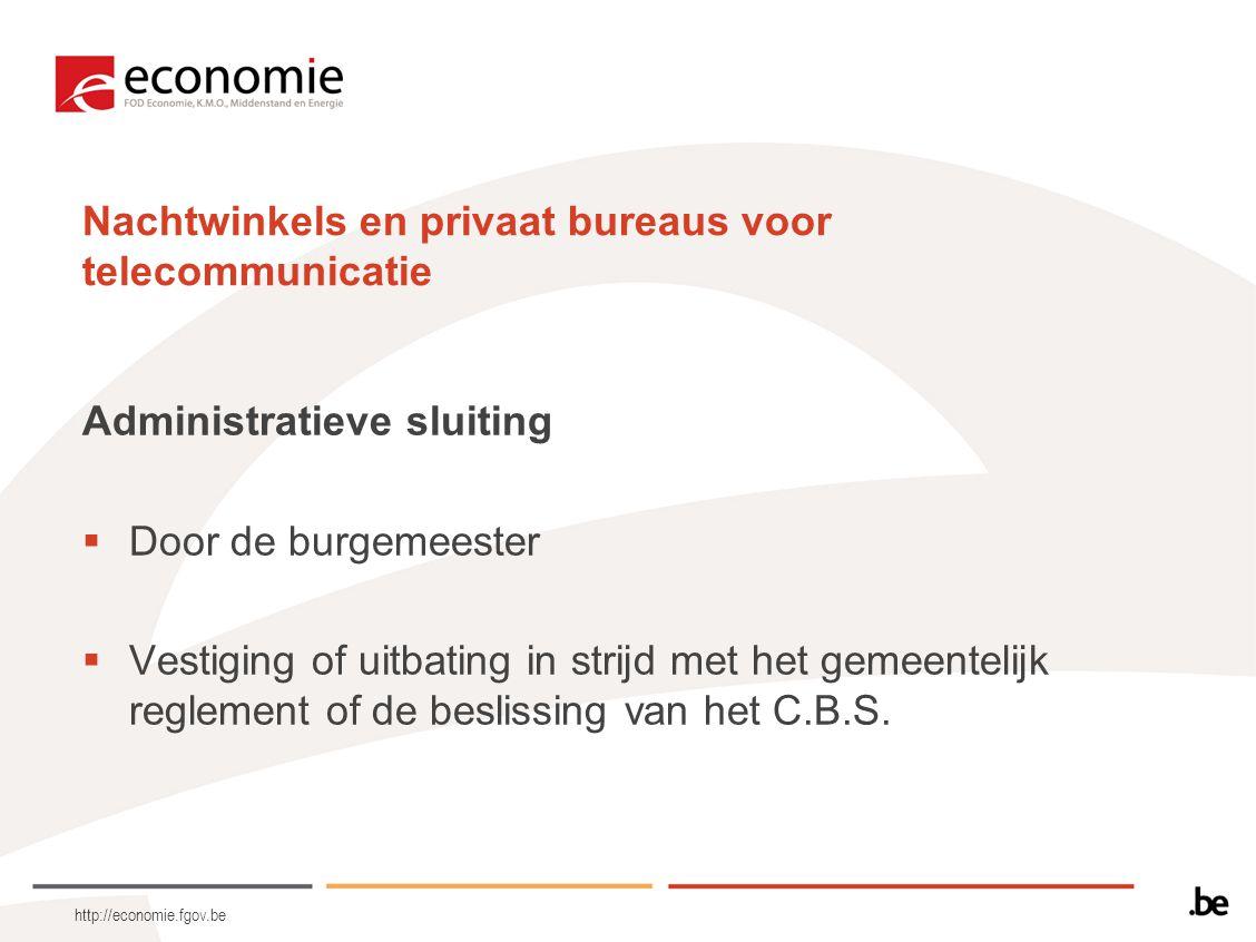 http://economie.fgov.be Nachtwinkels en privaat bureaus voor telecommunicatie Administratieve sluiting  Door de burgemeester  Vestiging of uitbating