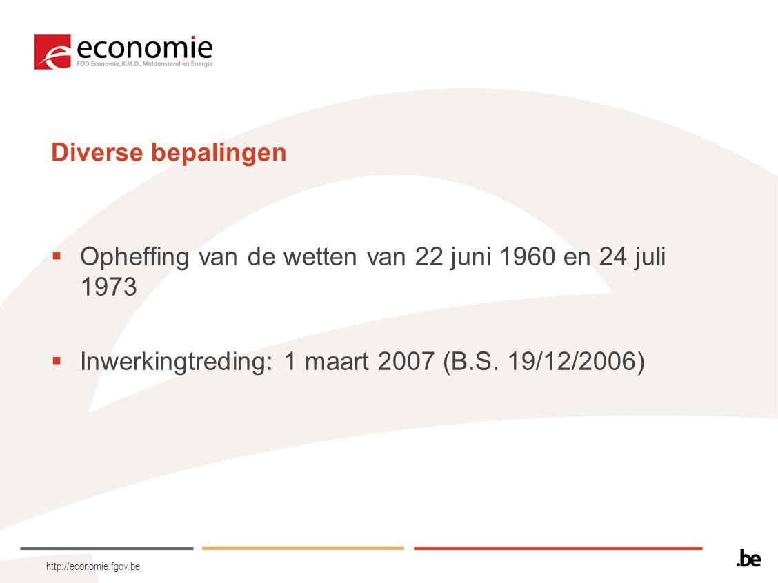 http://economie.fgov.be Diverse bepalingen  Opheffing van de wetten van 22 juni 1960 en 24 juli 1973  Inwerkingtreding: 1 maart 2007 (B.S. 19/12/200