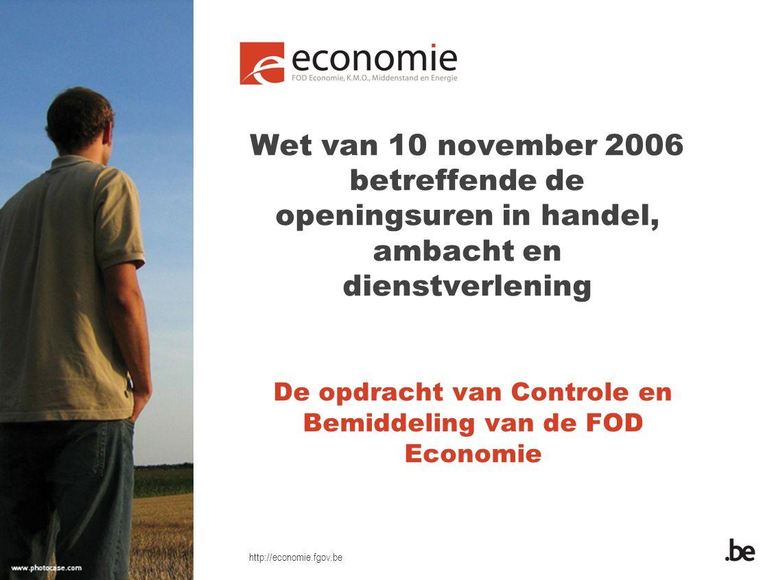 http://economie.fgov.be Wet van 10 november 2006 betreffende de openingsuren in handel, ambacht en dienstverlening De opdracht van Controle en Bemidde