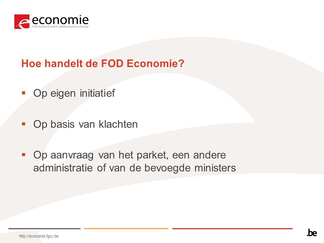 http://economie.fgov.be Hoe handelt de FOD Economie?  Op eigen initiatief  Op basis van klachten  Op aanvraag van het parket, een andere administra