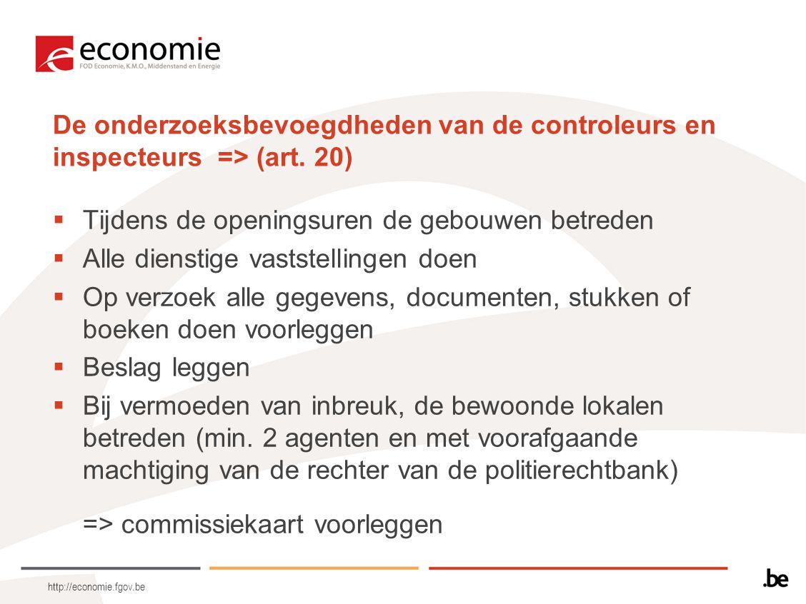 http://economie.fgov.be De onderzoeksbevoegdheden van de controleurs en inspecteurs => (art. 20)  Tijdens de openingsuren de gebouwen betreden  Alle
