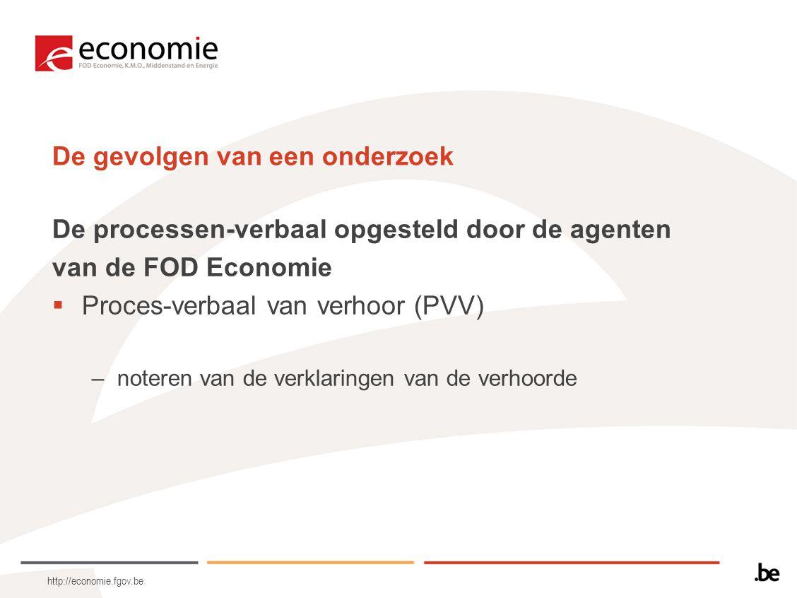 http://economie.fgov.be De gevolgen van een onderzoek De processen-verbaal opgesteld door de agenten van de FOD Economie  Proces-verbaal van verhoor