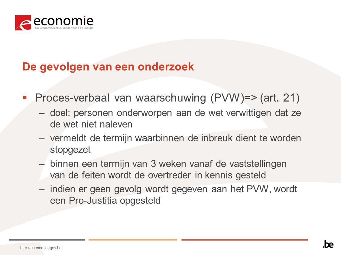 http://economie.fgov.be De gevolgen van een onderzoek  Proces-verbaal van waarschuwing (PVW)=> (art. 21) –doel: personen onderworpen aan de wet verwi