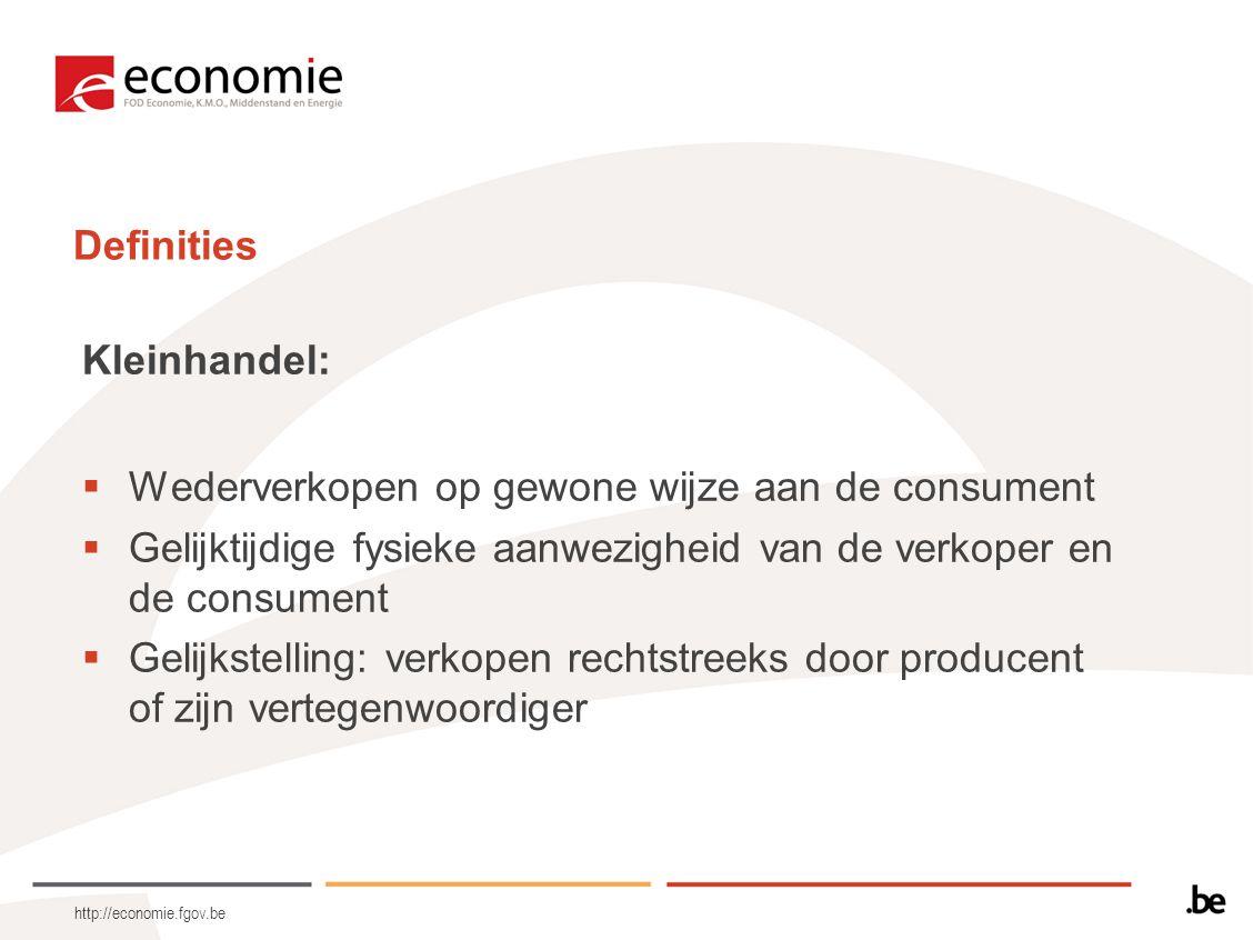 http://economie.fgov.be Definities Kleinhandel:  Wederverkopen op gewone wijze aan de consument  Gelijktijdige fysieke aanwezigheid van de verkoper