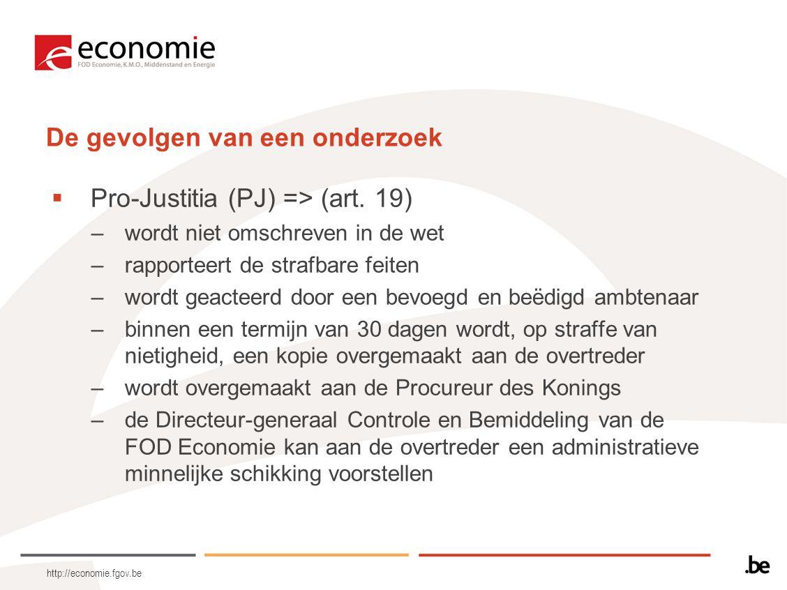 http://economie.fgov.be De gevolgen van een onderzoek  Pro-Justitia (PJ) => (art. 19) –wordt niet omschreven in de wet –rapporteert de strafbare feit
