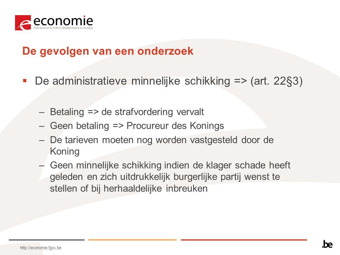 http://economie.fgov.be De gevolgen van een onderzoek  De administratieve minnelijke schikking => (art. 22§3) –Betaling => de strafvordering vervalt
