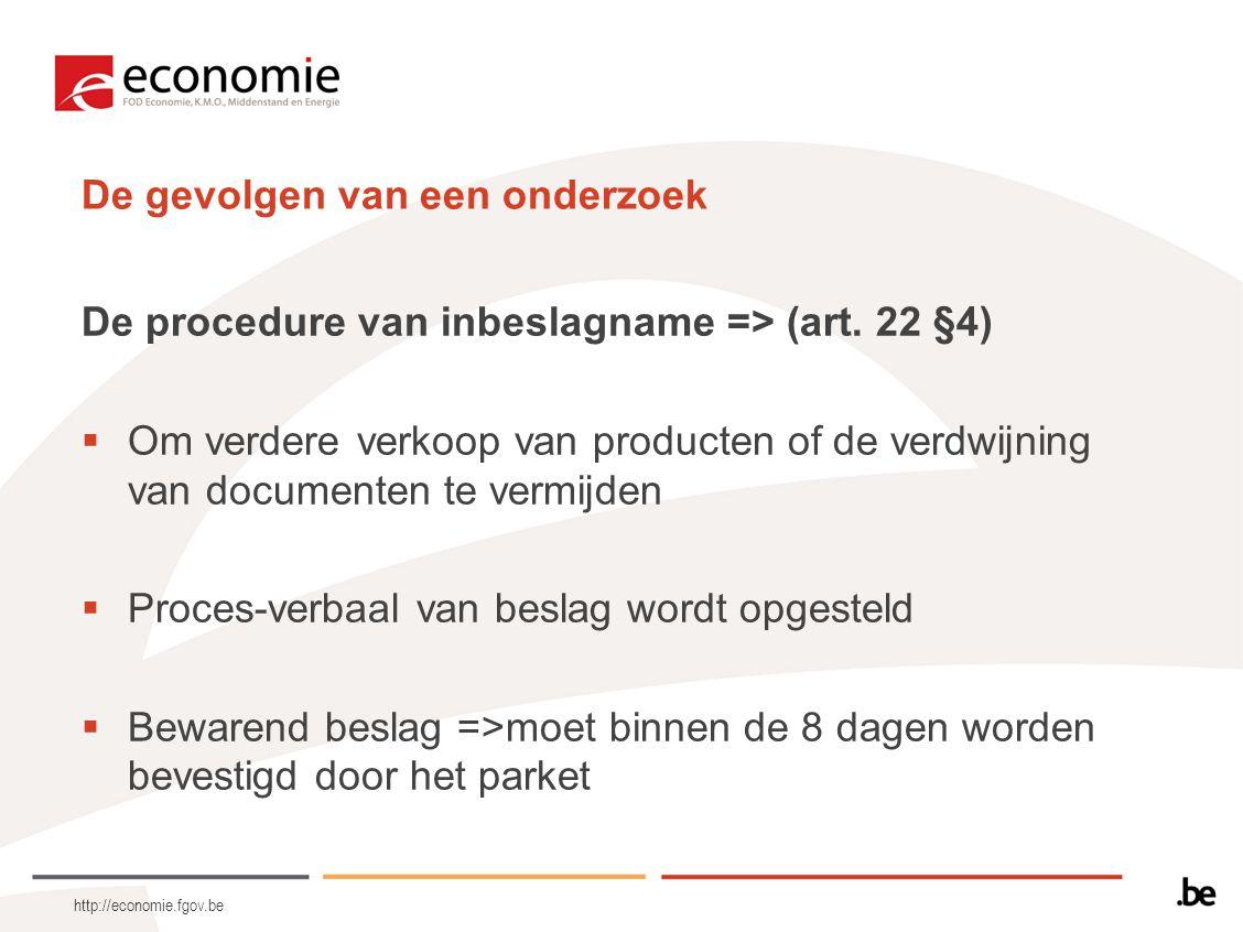 http://economie.fgov.be De gevolgen van een onderzoek De procedure van inbeslagname => (art. 22 §4)  Om verdere verkoop van producten of de verdwijni