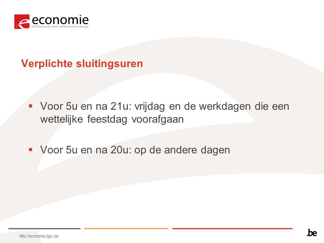 http://economie.fgov.be Verplichte sluitingsuren  Voor 5u en na 21u: vrijdag en de werkdagen die een wettelijke feestdag voorafgaan  Voor 5u en na 2