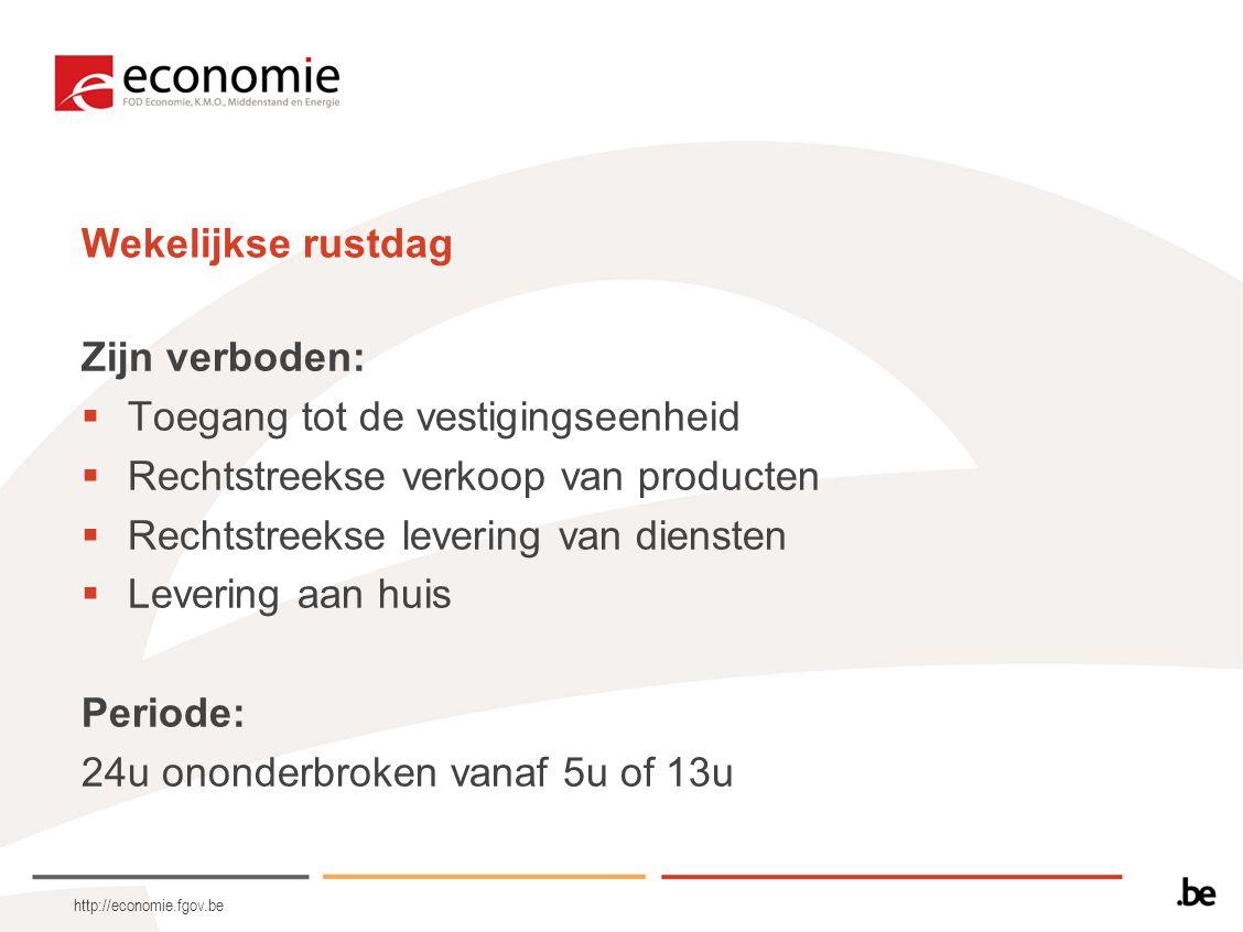 http://economie.fgov.be Wekelijkse rustdag Zijn verboden:  Toegang tot de vestigingseenheid  Rechtstreekse verkoop van producten  Rechtstreekse lev