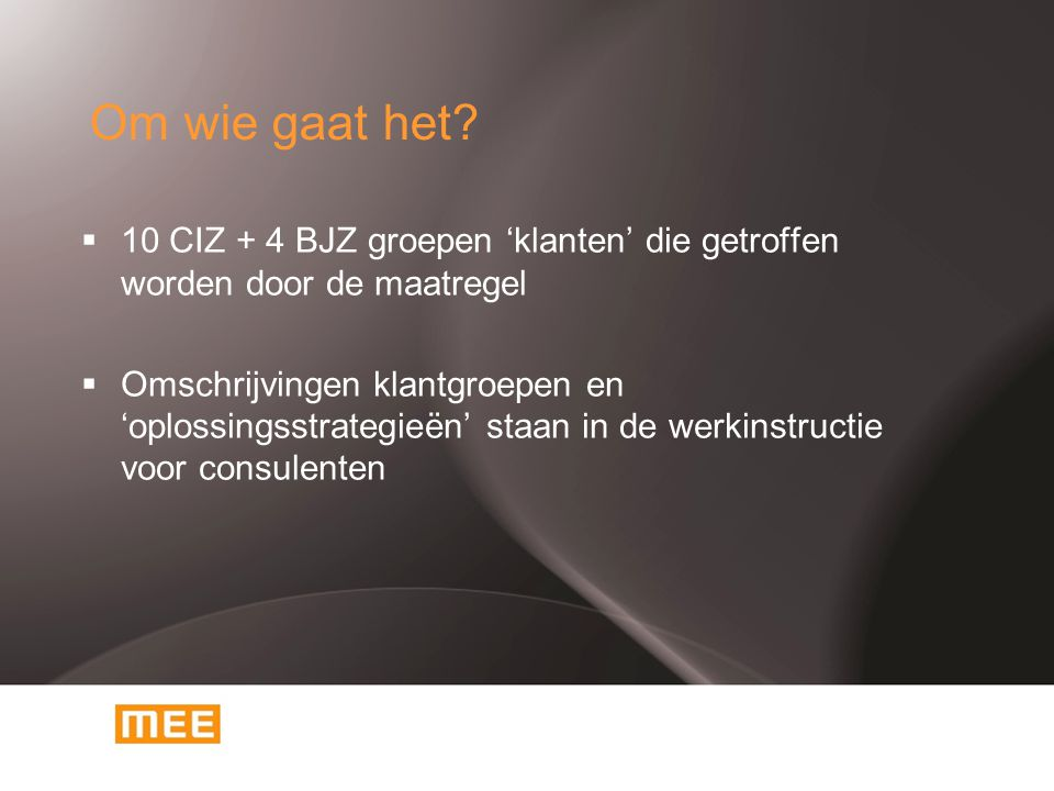 Om wie gaat het?  10 CIZ + 4 BJZ groepen 'klanten' die getroffen worden door de maatregel  Omschrijvingen klantgroepen en 'oplossingsstrategieën' st