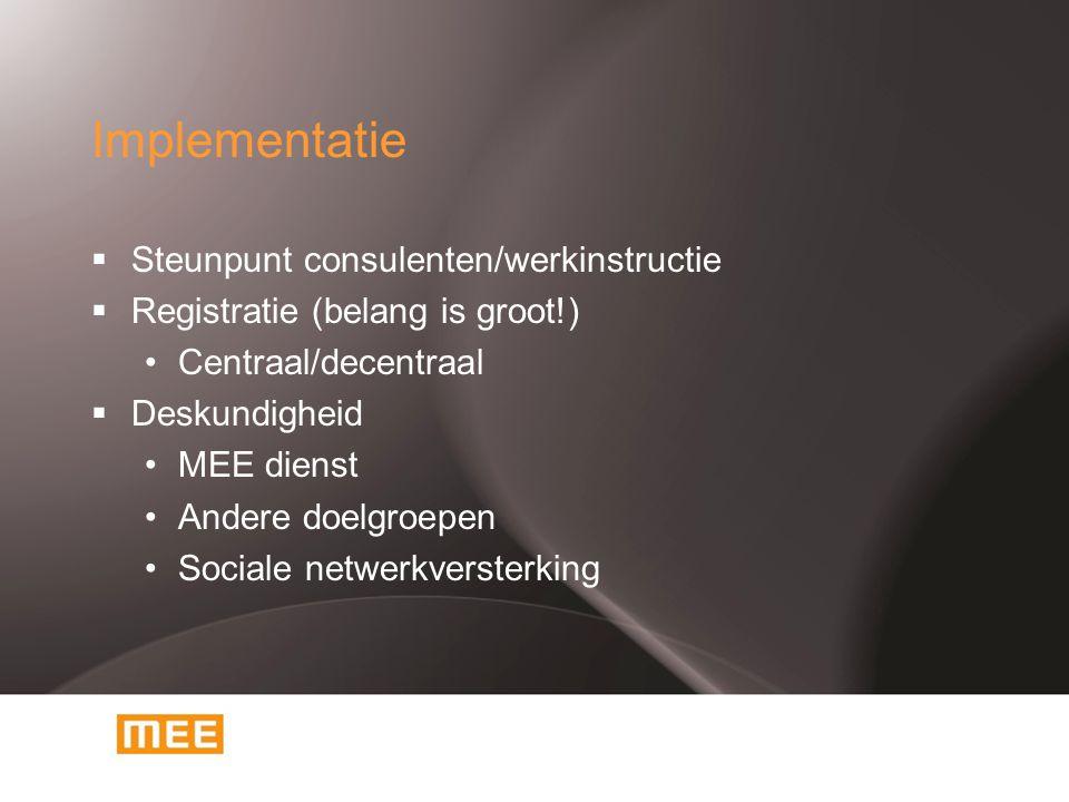 Implementatie  Steunpunt consulenten/werkinstructie  Registratie (belang is groot!) Centraal/decentraal  Deskundigheid MEE dienst Andere doelgroepe