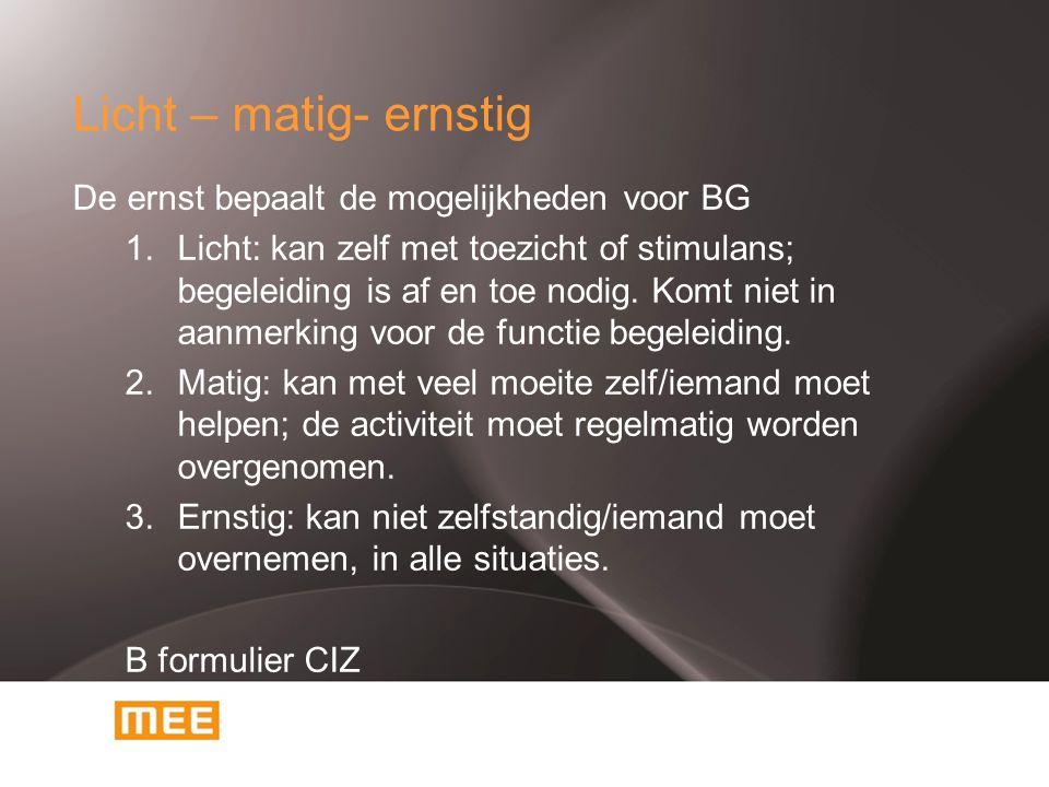 Licht – matig- ernstig De ernst bepaalt de mogelijkheden voor BG 1.Licht: kan zelf met toezicht of stimulans; begeleiding is af en toe nodig. Komt nie