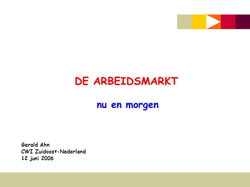 DE ARBEIDSMARKT nu en morgen Gerald Ahn CWI Zuidoost-Nederland 12 juni 2006