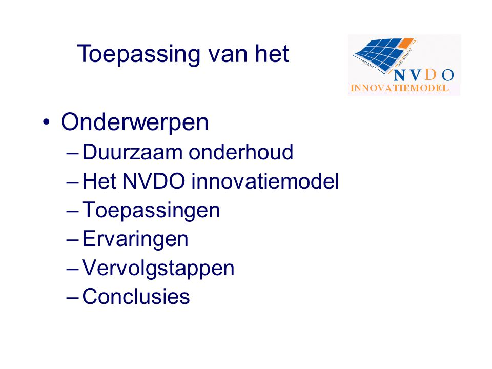 Onderwerpen –Duurzaam onderhoud –Het NVDO innovatiemodel –Toepassingen –Ervaringen –Vervolgstappen –Conclusies Toepassing van het