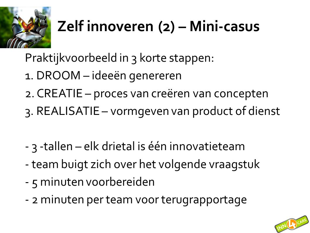 Praktijkvoorbeeld in 3 korte stappen: 1. DROOM – ideeën genereren 2. CREATIE – proces van creëren van concepten 3. REALISATIE – vormgeven van product