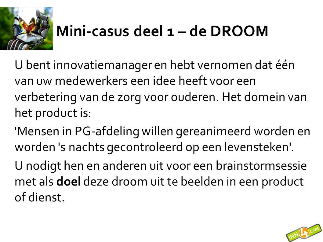 Mini-casus deel 1 – de DROOM U bent innovatiemanager en hebt vernomen dat één van uw medewerkers een idee heeft voor een verbetering van de zorg voor