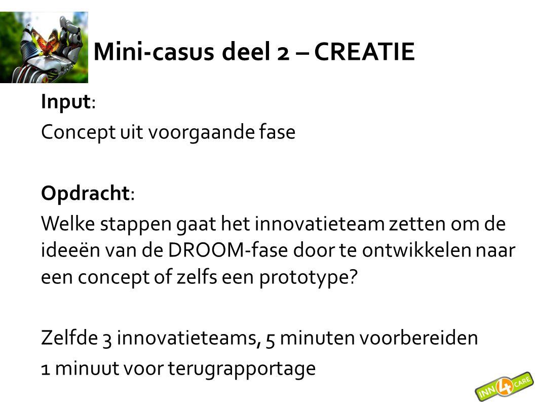 Mini-casus deel 2 – CREATIE Input: Concept uit voorgaande fase Opdracht: Welke stappen gaat het innovatieteam zetten om de ideeën van de DROOM-fase do